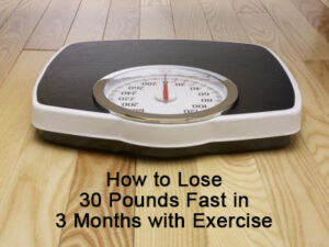 How to Lose 30 Pounds Fast in 3 Months with Exercise